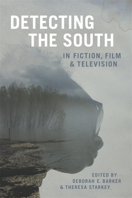 Detecting the South in Fiction, Film, and Television - Barker, Deborah E (Editor), and Starkey, Theresa (Editor), and Romine, Scott (Editor)