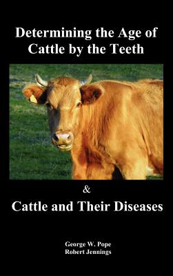 Determining the Age of Cattle by the Teeth, and Cattle and Their Diseases - Pope, George W, and Jennings, Robert