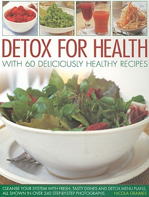 Detox for Health with 60 Deliciously Healthy Recipes: Cleanse Your System with Fresh, Tasty Dishes and Detox Menu Plans, All Shown in Over 240 Step-By-Step Photographs - Graimes, Nicola
