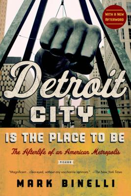 Detroit City Is the Place to Be: The Afterlife of an American Metropolis - Binelli, Mark