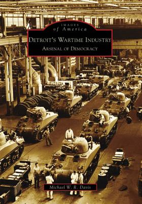 Detroit's Wartime Industry: Arsenal of Democracy - Davis, Michael W R