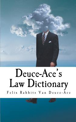 Deuce-Ace's Law Dictionary: Pocket Edition - Van Deuce-Ace, Felix Rabbits, and Johnson, Adam T (Preface by)