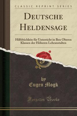 Deutsche Heldensage: Hilfsb?chlein F?r Unterricht in Ben Oberen Klassen Der H÷heren Lehranstalten (Classic Reprint) - Mogk, Eugen
