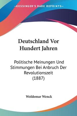 Deutschland VOR Hundert Jahren: Politische Meinungen Und Stimmungen Bei Anbruch Der Revolutionszeit (Classic Reprint) - Wenck, Woldemar