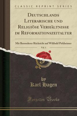 Deutschlands Literarische Und Religiöse Verhältnisse Im Reformationszeitalter, Vol. 1: Mit Besonderer Rücksicht Auf Wilibald Pirkheimer (Classic Reprint) - Hagen, Karl