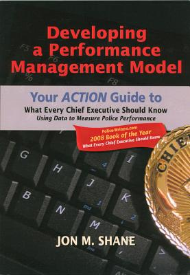 Developing a Performance Management Model: Your Action Guide to What Every Chief Executive Should Know Using Data to Measure Police Performance - Shane, Jon M