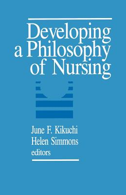 Developing a Philosophy of Nursing - Kikuchi, June F, Dr., R.N., PH.D. (Editor), and Simmons, Helen, Dr., PH.D. (Editor)