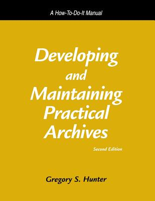 Developing and Maintaining Practical Archives: A How-To-Do-It Manual - Hunter, Gregory S, and S Hunter, Gregory