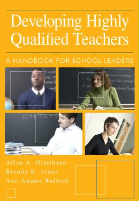 Developing Highly Qualified Teachers: A Handbook for School Leaders - Glatthorn, Allan A