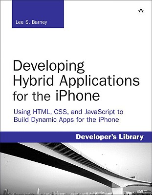Developing Hybrid Applications for the Iphone: Using HTML, CSS, and JavaScript to Build Dynamic Apps for the Iphone - Barney, Lee S