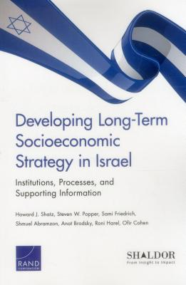 Developing Long-Term Socioeconomic Strategy in Israel: Institutions, Processes, and Supporting Information - Shatz, Howard J, and Popper, Steven W, and Friedrich, Sami