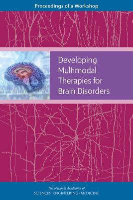 Developing Multimodal Therapies for Brain Disorders: Proceedings of a Workshop - National Academies of Sciences Engineering and Medicine, and Health and Medicine Division, and Board on Health Sciences Policy