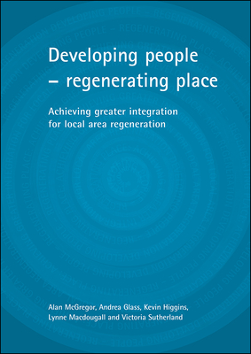 Developing People - Regenerating Place: Achieving Greater Integration for Local Area Regeneration - Higgins, Kevin