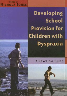 Developing School Provision for Children with Dyspraxia: A Practical Guide - Jones, Nichola (Editor)