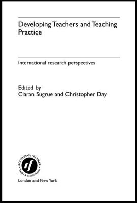 Developing Teachers and Teaching Practice: International Research Perspectives - Day, Christopher (Editor), and Sugrue, Ciaran (Editor)