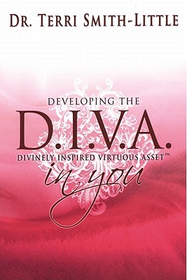 Developing the D. I. V. A. in You: Divinely Inspired Virtuous Asset - Smith-Little, Terri