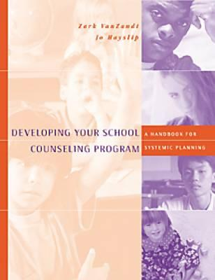 Developing Your School Counseling Program: A Handbook for Systemic Planning - VanZandt, Zark, and Hayslip, Jo