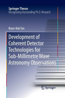 Development of Coherent Detector Technologies for Sub-Millimetre Wave Astronomy Observations - Tan, Boon Kok