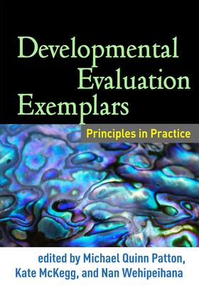 Developmental Evaluation Exemplars: Principles in Practice - Patton, Michael Quinn, Dr., PhD (Editor), and McKegg, Kate (Editor), and Wehipeihana, Nan (Editor)