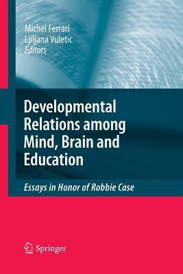 Developmental Relations Among Mind, Brain and Education: Essays in Honor of Robbie Case - Ferrari, Michel, PhD (Editor), and Vuletic, Ljiljana (Editor)
