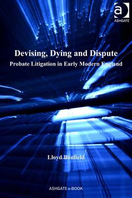 Devising, Dying and Dispute: Probate Litigation in Early Modern England - Bonfield, Lloyd