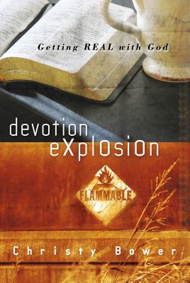 Devotion Explosion: Getting Real with God - Bower, Christy