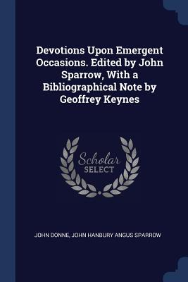 Devotions Upon Emergent Occasions. Edited by John Sparrow, with a Bibliographical Note by Geoffrey Keynes - Donne, John, and Sparrow, John Hanbury Angus