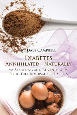 Diabetes Annihilated-Naturally: My Startling and Adventurous Drug-Free Reversal of Diabetes - Campbell, M Dale