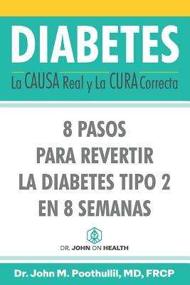 Diabetes: La Causa Real Y La Cura Correcta: 8 Pasos Para Revertir La Diabetes Tipo 2 En 8 Semanas - Martinez, Miguel (Translated by), and Poothullil MD, John