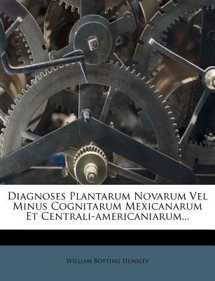 Diagnoses Plantarum Novarum Vel Minus Cognitarum Mexicanarum Et Centrali-Americaniarum... - Hemsley, William Botting