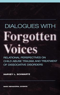 Dialogues with Forgotten Voices: Relational Perspectives on Child Abuse Trauma and the Treatment of Severe Dissociative Disorders - Schwartz, Harvey L