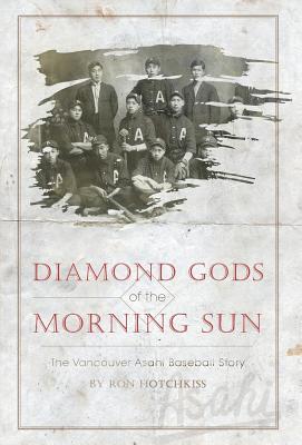 Diamond Gods of the Morning Sun - The Vancouver Asahi Baseball Story - Hotchkiss, Ron