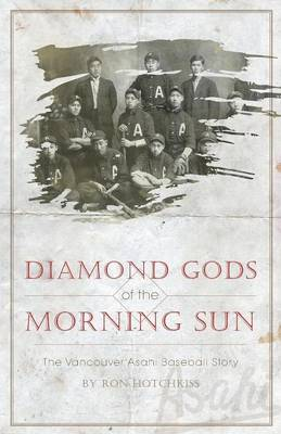 Diamond Gods of the Morning Sun - The Vancouver Asahi Baseball Story - Hotchkiss, Ron