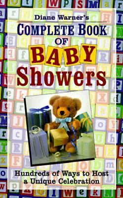 Diane Warner's Complete Book of Baby Showers: Hundreds of Ways to Host a Unique Celebration - Warner, Diane