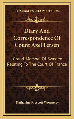 Diary and Correspondence of Count Axel Fersen: Grand-Marshal of Sweden Relating to the Court of France - Wormeley, Katharine Prescott (Translated by)