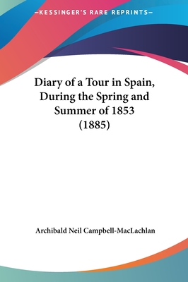 Diary of a Tour in Spain, During the Spring and Summer of 1853 (1885) - Campbell-MacLachlan, Archibald Neil