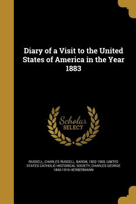 Diary of a Visit to the United States of America in the Year 1883 - Russell, Charles Russell Baron (Creator), and United States Catholic Historical Societ (Creator), and Herbermann, Charles...