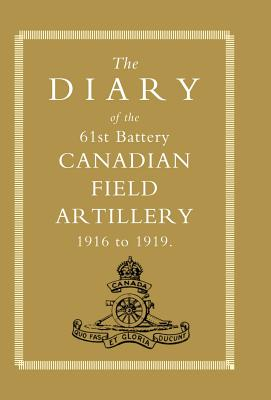 Diary of the 61st Battery Canadian Field Artillery 1916-1919 - Anon