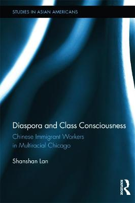 Diaspora and Class Consciousness: Chinese Immigrant Workers in Multiracial Chicago - Lan, Shanshan