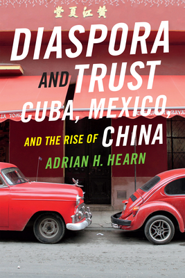Diaspora and Trust: Cuba, Mexico, and the Rise of China - Hearn, Adrian H