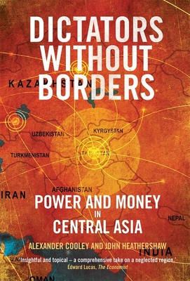 Dictators Without Borders: Power and Money in Central Asia - Cooley, Alexander A., and Heathershaw, John