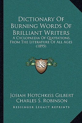 Dictionary of Burning Words of Brilliant Writers: A Cyclopaedia of Quotations, from the Literature of All Ages (1895) - Gilbert, Josiah Hotchkiss, and Robinson, Charles S (Introduction by)