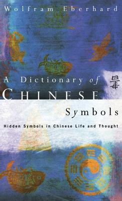 Dictionary of Chinese Symbols: Hidden Symbols in Chinese Life and Thought - Eberhard, Wolfram