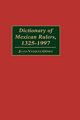 Dictionary of Mexican Rulers, 1325-1997 - Vazquez-Gomez, Juana