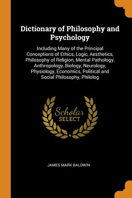 Dictionary of Philosophy and Psychology: Including Many of the Principal Conceptions of Ethics, Logic, Aesthetics, Philosophy of Religion, Mental Pathology, Anthropology, Biology, Neurology, Physiology, Economics, Political and Social Philosophy, Philolog - Baldwin, James Mark
