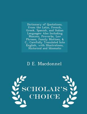 Dictionary of Quotations, from the Latin, French, Greek, Spanish, and Italian Languages: Also Including Maxims, Proverbs, Law Phrases, Family Mottoes, & C., Carefully Translated Into English, with Illustrations, Historical and Idiomatic - Scholar's... - Macdonnel, D E