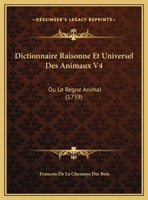 Dictionnaire Raisonne Et Universel Des Animaux V4: Ou Le Regne Animal (1759) - Bois, Francois De La Chesnaye Des