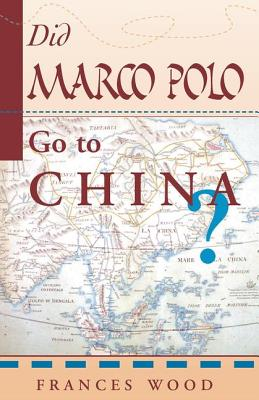 Did Marco Polo Go to China? - Wood, Frances