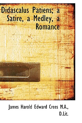 Didascalus Patiens; A Satire, a Medley, a Romance - Crees, James Harold Edward