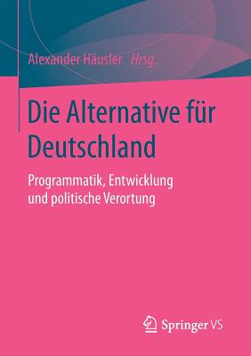 Die Alternative Fur Deutschland: Programmatik, Entwicklung Und Politische Verortung - Hausler, Alexander (Editor)